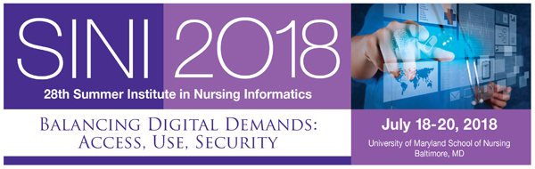 SINI 2018: 28th Summer Institute in Nursing Informatics; Balancing Digital Demands: Access, Use, Security; July 18-20, 2018; University of Maryland School of Nursing; Baltimore, MD