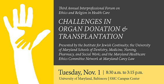 Third Annual Interprofessional Forum on Ethics and Religion in Health Care | Challenges in Organ Donation and Transplantation | Tuesday, Nov. 1, 8:30 a.m.-3:15 p.m. | University of Maryland, Baltimore | SMC Campus Center